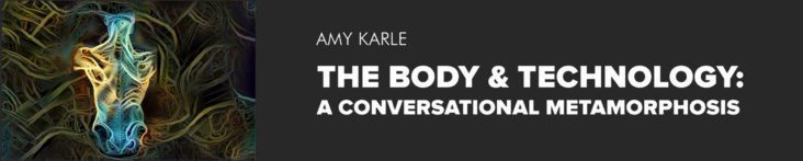 SOLO SHOW The Body & Technology: A Conversational Metamorphosis